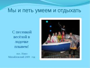 Мы и петь умеем и отдыхать С песенкой весёлой в лодочке плывем! пос. Ново- М
