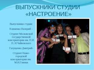 ВЫПУСКНИКИ СТУДИИ «НАСТРОЕНИЕ» Выпускники студии: Клименко Валерий – Студент