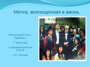 Мечта, воплощенная в жизнь Музыкальный театр « Премьера» Г. Краснодар С народ