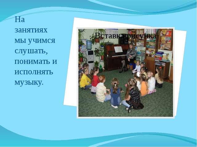 На занятиях мы учимся слушать, понимать и исполнять музыку.