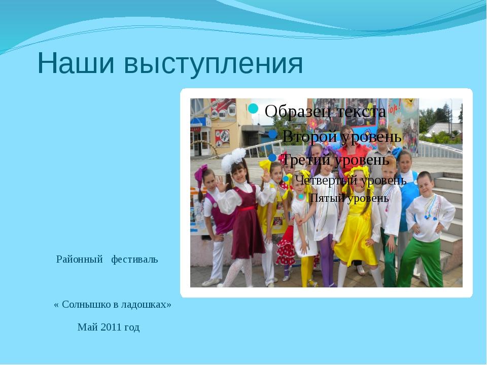 Наши выступления Районный фестиваль « Солнышко в ладошках» Май 2011 год