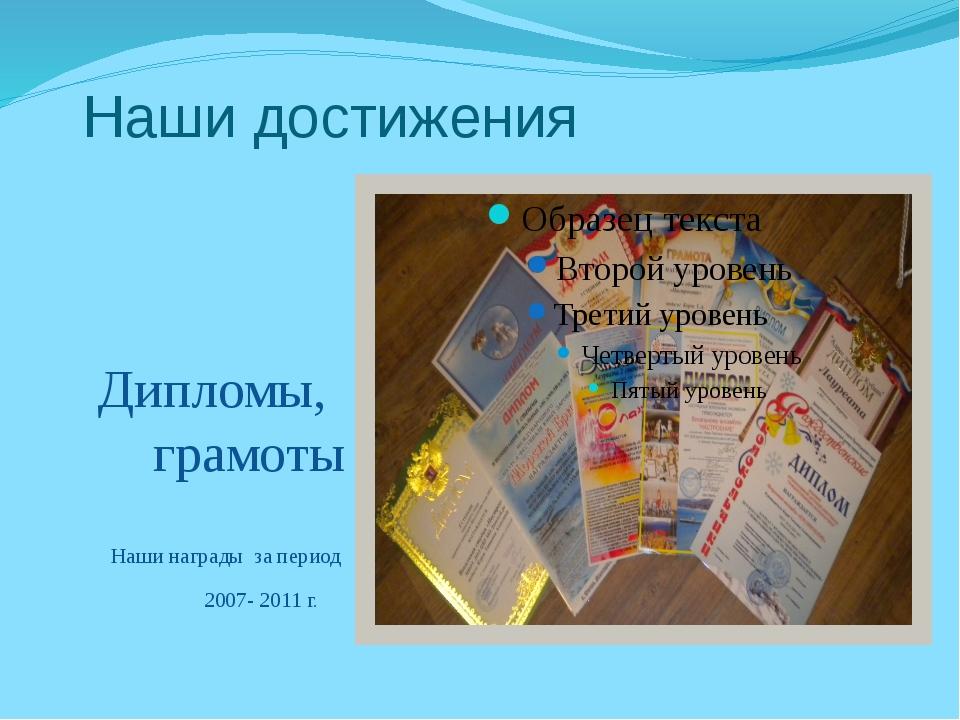 Наши достижения Дипломы, грамоты Наши награды за период 2007- 2011 г.