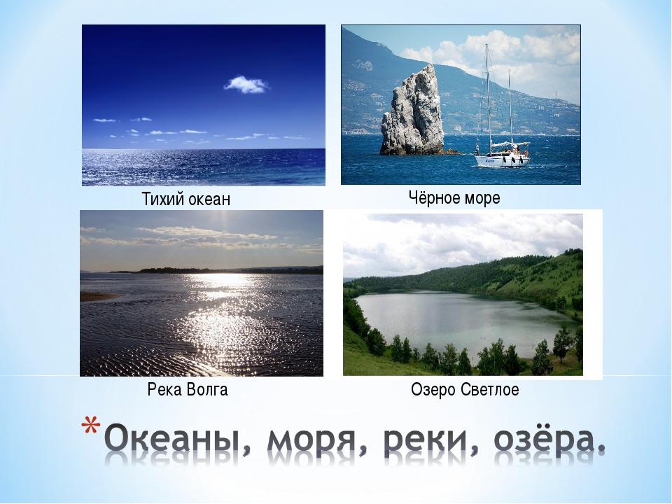 Тихий океан Чёрное море Река Волга Озеро Светлое