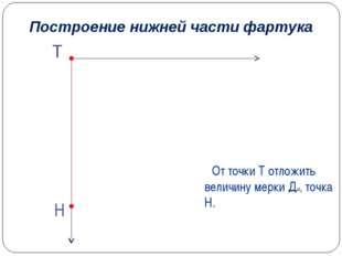От точки Т отложить величину мерки Ди, точка Н. Построение нижней части фартука
