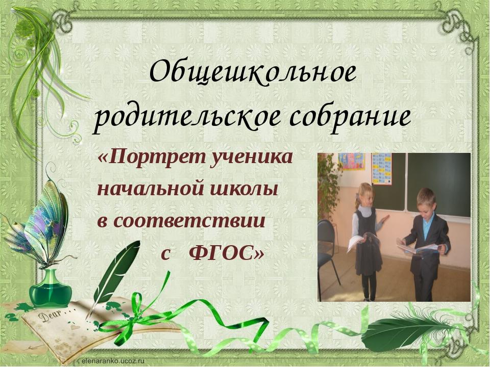 «Портрет ученика начальной школы в соответствии с ФГОС» Общешкольное родител...