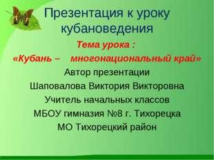 Презентация к уроку кубановедения Тема урока : «Кубань – многонациональный кр