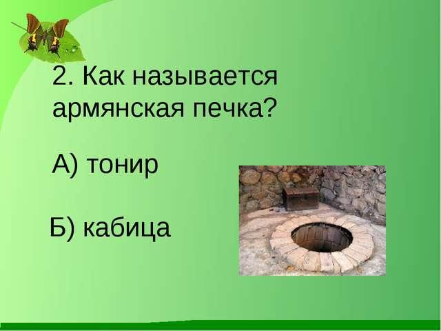 Б) кабица 2. Как называется армянская печка? А) тонир