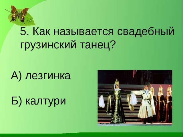Б) калтури 5. Как называется свадебный грузинский танец? А) лезгинка