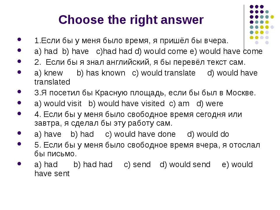 Choose the right answer 1.Если бы у меня было время, я пришёл бы вчера. a) h...