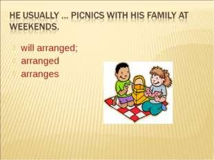 will arranged; arranged arranges