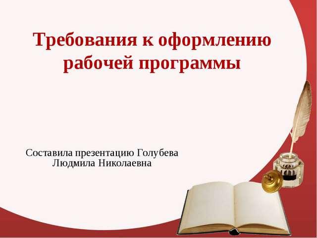 Требования к оформлению рабочей программы Составила презентацию Голубева Людм...