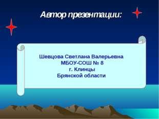 Автор презентации: Шевцова Светлана Валерьевна МБОУ-СОШ № 8 г. Клинцы Брянско