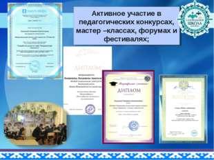 Активное участие в педагогических конкурсах, мастер –классах, форумах и фести