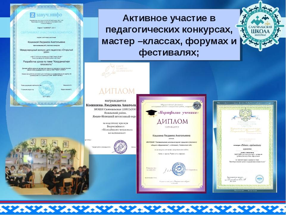Активное участие в педагогических конкурсах, мастер –классах, форумах и фести...