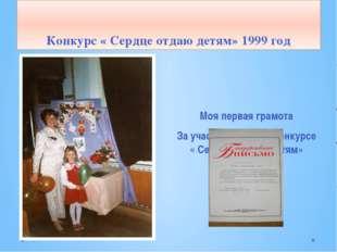 Конкурс « Сердце отдаю детям» 1999 год Моя первая грамота За участие в первом