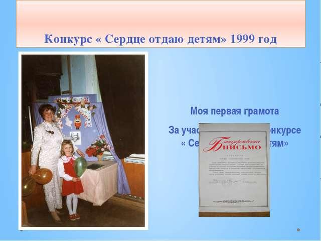 Конкурс « Сердце отдаю детям» 1999 год Моя первая грамота За участие в первом...