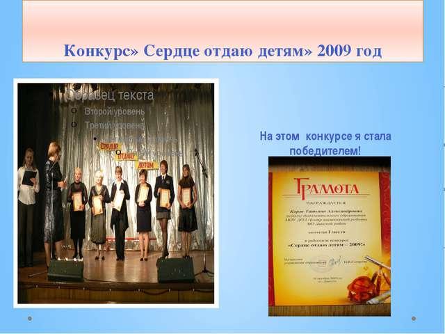 Конкурс» Сердце отдаю детям» 2009 год На этом конкурсе я стала победителем! 1...