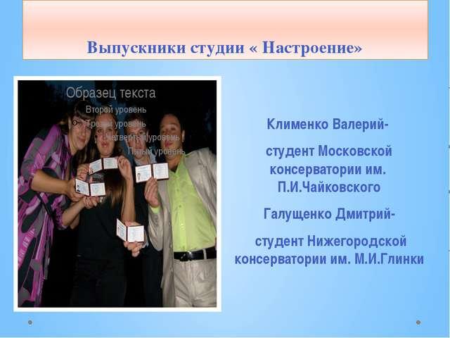 Выпускники студии « Настроение» Клименко Валерий- студент Московской консерва...