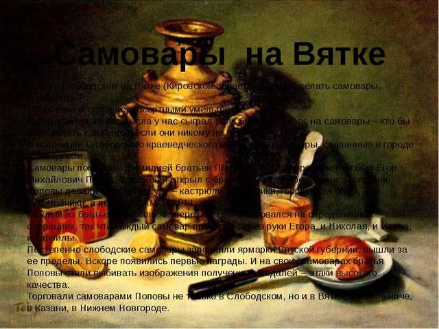 Были в Слободском на Вятке (Кировской области) мастера делать самовары. Появ...