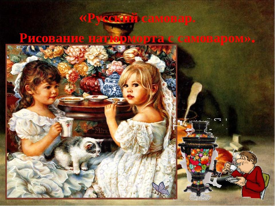 «Русский самовар. Рисование натюрморта с самоваром».