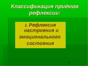 Классификация приёмов рефлексии: 1. Рефлексия настроения и эмоционального сос