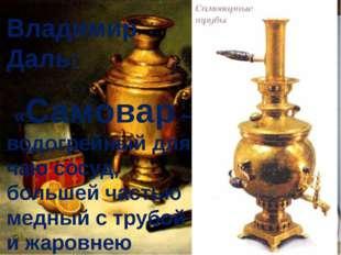Владимир Даль: «Самовар – водогрейный для чаю сосуд, большей частью медный с