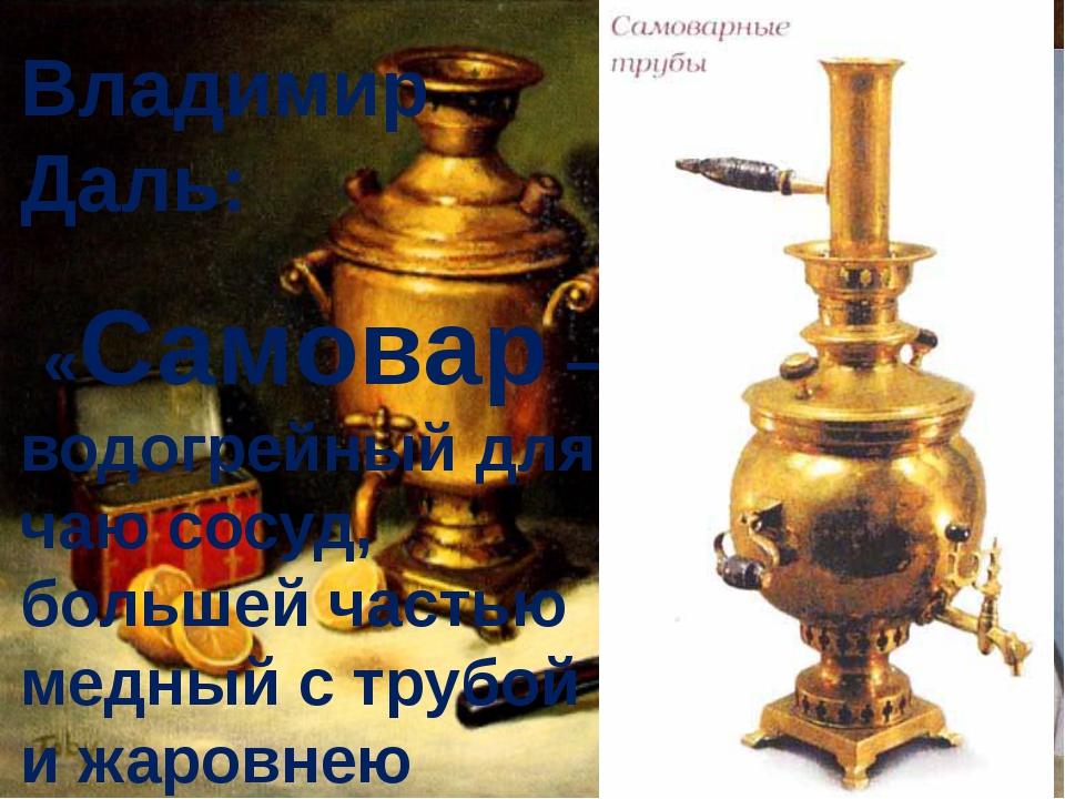 Владимир Даль: «Самовар – водогрейный для чаю сосуд, большей частью медный с...
