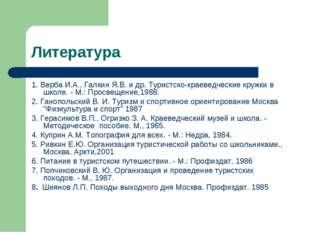 Литература 1. Верба И.А., Галкин Я.В. и др. Туристско-краеведческие кружки в
