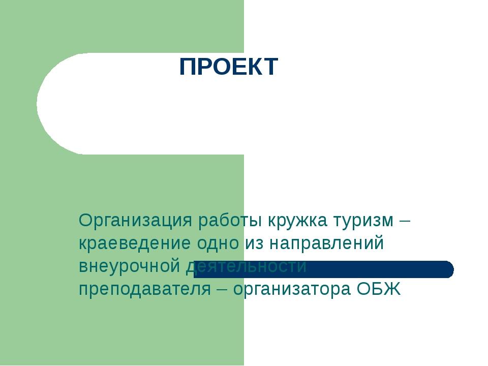 ПРОЕКТ Организация работы кружка туризм – краеведение одно из направлений вне...