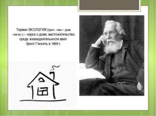 Термин ЭКОЛОГИЯ (греч. «эко»- дом, «логос») – наука о доме, местожительстве,