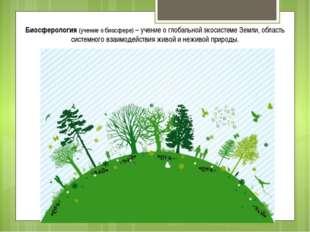 Биосферология (учение о биосфере) – учение о глобальной экосистеме Земли, обл