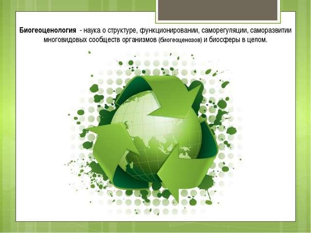 Биогеоценология - наука о структуре, функционировании, саморегуляции, самораз...