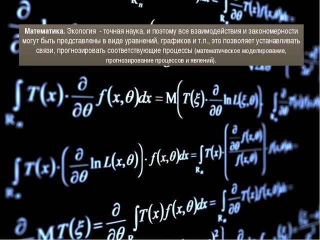 Математика. Экология - точная наука, и поэтому все взаимодействия и закономер...