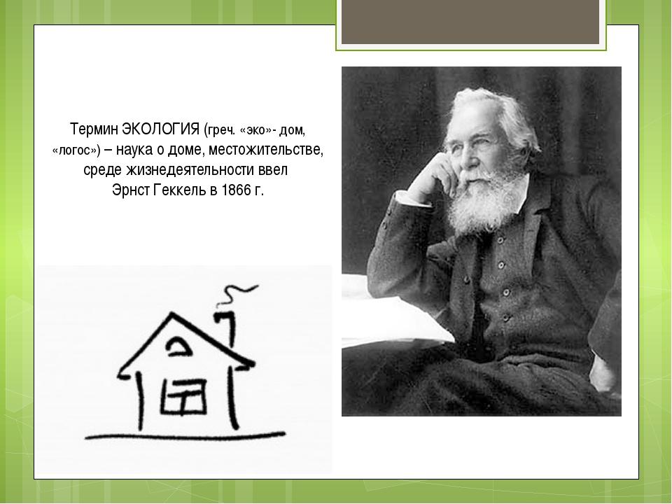 Термин ЭКОЛОГИЯ (греч. «эко»- дом, «логос») – наука о доме, местожительстве,...