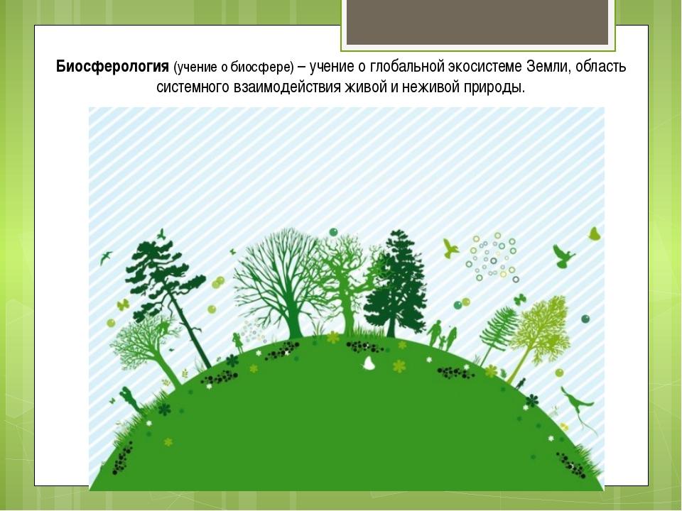 Биосферология (учение о биосфере) – учение о глобальной экосистеме Земли, обл...