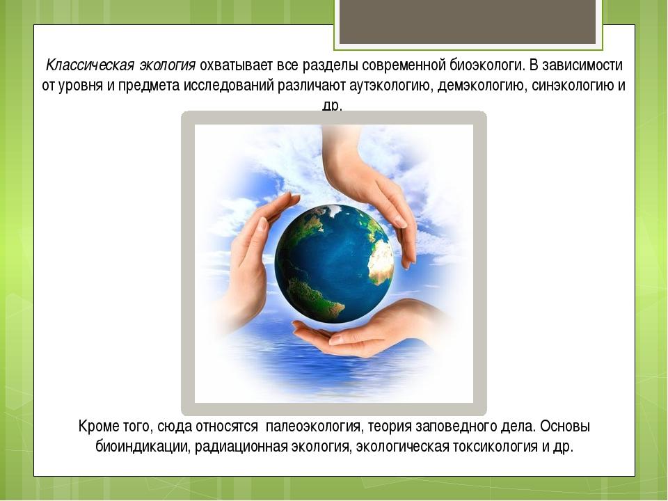 Классическая экология охватывает все разделы современной биоэкологи. В зависи...