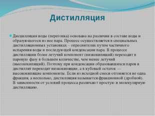Дистилляция Дисцилляция воды (перегонка) основана на различии в составе воды