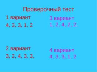 Проверочный тест 1 вариант 4, 3, 3, 1, 2 2 вариант 3, 2, 4, 3, 3, 3 вариант 1