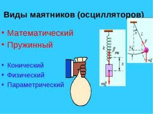 Виды маятников (осцилляторов) Математический Пружинный Конический Физический