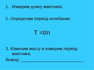 Измерим длину маятника. 2. Определим период колебания. T =t/n 3. Изменим