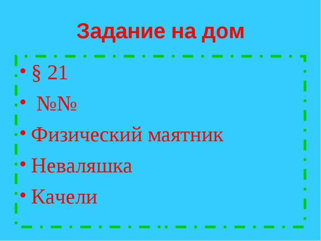 Задание на дом § 21 №№ Физический маятник Неваляшка Качели