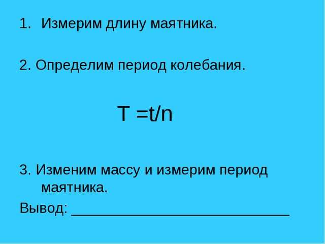 Измерим длину маятника. 2. Определим период колебания. T =t/n 3. Изменим...