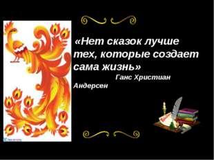«Нет сказок лучше тех, которые создает сама жизнь» Ганс Христиан Андерсен