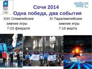 Сочи 2014 Одна победа, два события XXII Олимпийские XI Паралимпийские зимни