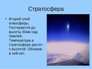 Стратосфера Второй слой атмосферы. Постирается до высоты 50км над Землёй. Тем
