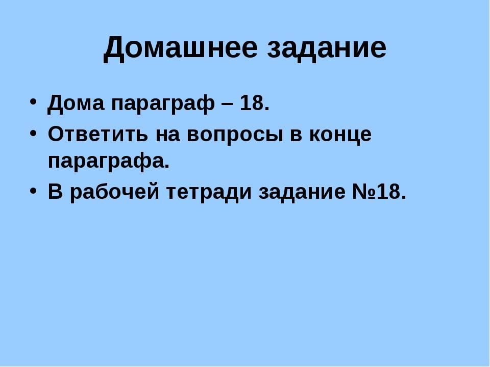Домашнее задание Дома параграф – 18. Ответить на вопросы в конце параграфа. В...