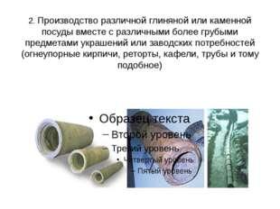 2. Производство различной глиняной или каменной посуды вместе с различными бо