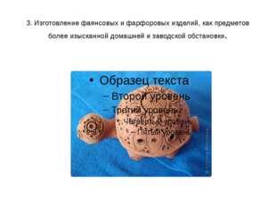 3. Изготовлениефаянсовыхифарфоровыхизделий, как предметов более изысканно
