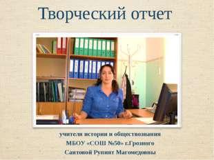 Творческий отчет учителя истории и обществознания МБОУ «СОШ №50» г.Грозного С