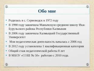 Обо мне Родилась в с. Серноводск в 1972 году В 1990 году закончила Манычскую